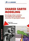 Michel Perrin Shared Earth Modeling: Knowledge Driven Solutions for Building and Managing Subsurface 3D Geological Models