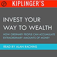 Kiplinger's Invest Your Way to Wealth: How Ordinary People Can Accumulate Extraordinary Amounts of Money Audiobook by Theodore J. Miller Narrated by Alan Rachins