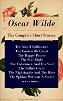 The Complete Short Stories: The Model Millionaire + The Canterville Ghost + The Happy Prince + The Star-Child + The Fisherman And His Soul + The Selfish ... + The Sphinx Without A Secret + many more...