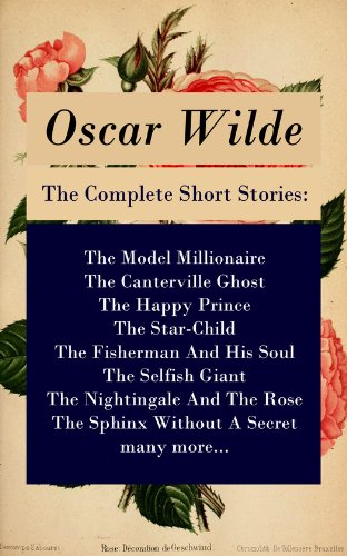 Oscar Wilde - The Complete Short Stories: The Model Millionaire + The Canterville Ghost + The Happy Prince + The Star-Child + The Fisherman And His Soul + The Selfish Giant + The Nightingale And The Rose + The Sphinx Without A Secret + many more...