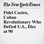 Fidel Castro, Cuban Revolutionary Who Defied U.S., Dies at 90 | Anthony Depalma