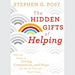 The Hidden Gifts of Helping: How the Power of Giving, Compassion, and Hope Can Get Us Through Hard Times | Stephen G. Post