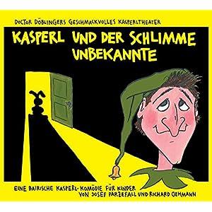 Kasperl und der schlimme Unbekannte: Doctor Döblingers geschmackvolles Kasperltheater. Eine bairisc