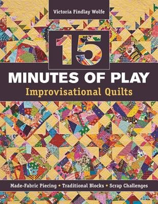 15 Minutes of Play -- Improvisational Quilts( Made-Fabric Piecing Traditional Blocks Scrap Challenges)[15 MINUTES OF PLAY -- IMPROVIS][Paperback]