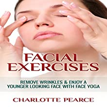 Facial Exercises: Remove Wrinkles & Enjoy A Younger Looking Face with Face Yoga (       UNABRIDGED) by Charlotte Pearce Narrated by Jason Lovett
