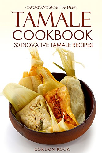 Tamale Cookbook - 30 Inovative Tamale Recipes: Savory and Sweet Tamales by Gordon Rock