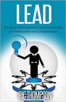 Lead: Strategic Management And Leadership For Innovators And Solopreneurs