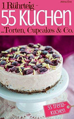 1 Rührteig - 55 Kuchen, Torten, Cupcakes & Co.: Trendrezepte für Kuchen, Torten, Cupcakes, Muffins, Tassenkuchen & Eistorten