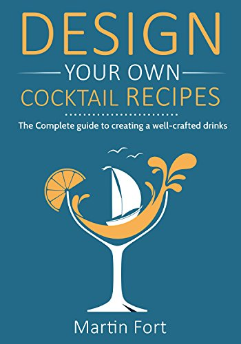 Design your own cocktail recipes: The complete guide to creating well-crafted drinks by Martin Fort