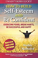 How to Build Self-Esteem and Be Confident: Overcome Fears, Break Habits, Be Successful and Happy