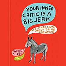 Your Inner Critic Is a Big Jerk: And Other Truths About Being Creative Audiobook by Danielle Krysa Narrated by Danielle Krysa