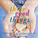 Three Good Things: A Novel (       UNABRIDGED) by Wendy Francis Narrated by Madeleine Maby