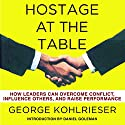 Hostage at the Table: How Leaders Can Overcome Conflict, Influence Others, and Raise Performance Hörbuch von George Kohlrieser Gesprochen von: George Kohlrieser