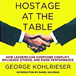 Hostage at the Table: How Leaders Can Overcome Conflict, Influence Others, and Raise Performance | George Kohlrieser