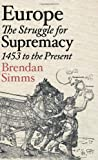 Europe: The Struggle for Supremacy, 1453 to the Present: A History of the Continent Since 1500
