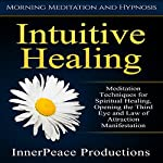 Intuitive Healing: Meditation Techniques for Spiritual Healing, Opening the Third Eye and Law of Attraction Manifestation via Morning Meditation and Hypnosis |  InnerPeace Productions