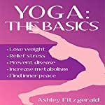 Yoga: The Basics: Lose Weight, Relief Stress, Prevent Disease, Increase Metabolism and Find Your Inner Peace Using the Millenary Exercises of Yoga That Have Endured the Test of Time | Ashley Fitzgerald