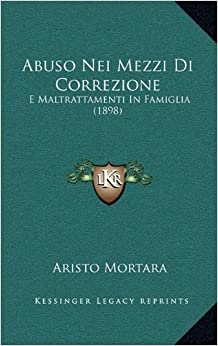 Abuso Nei Mezzi Di Correzione: E Maltrattamenti In Famiglia (1898