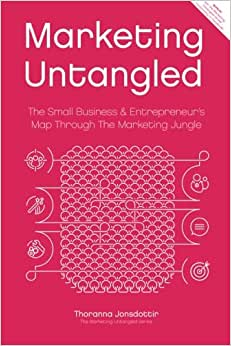 Marketing Untangled: The Small Business & Entrepreneur's Map Through The Marketing Jungle (Marketing Untangled Series) (Volume 1)