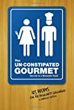 img - for The Un-Constipated Gourmet: Secrets to a Moveable Feast   125 Recipes for the Regularity Challenged book / textbook / text book