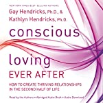 Conscious Loving Ever After: How to Create Thriving Relationships at Midlife and Beyond | Gay Hendricks,Kathlyn Hendricks