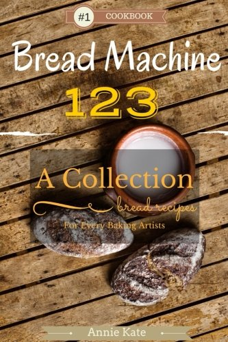 Bread Machine 123: A Collection of 123 Bread Machine Recipes for Every Baking Artists by Annie Kate