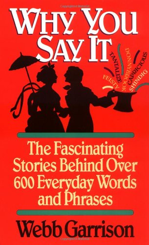 Why You Say It: The Fascinating Stories Behind Over 600 Everyday Words and Phrases, Garrison, Webb