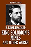 King Solomon's Mines and Other Works by H. Rider Haggard (Unexpurgated Edition) (Halcyon Classics)