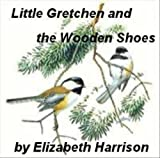 Little Gretchen and the Wooden Shoe - A Christmas Story, by Elizabeth Harrison (Illustrated)