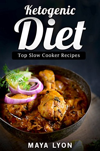 Ketogenic Diet: The Top 60 Low Carb Slow Cooker Recipes for Rapid Weight Loss (The Beginners Ketogenic Cookbook Series, Paleo) by Maya Lyon