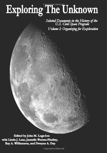Exploring The Unknown: Selected Documents In The History Of The U.S. Civil Space Program, Volume I: Organizing For Exploration (The Nasa History Series)