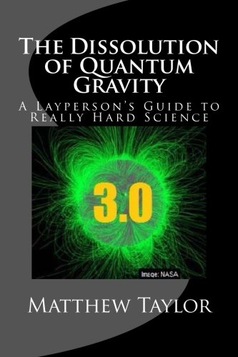 The Dissolution of Quantum Gravity: A Layperson's Guide to Really Hard Science (Volume 3) PDF
