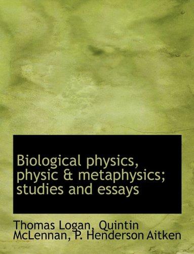 Biological Physics, Physic & Metaphysics; Studies and Essays