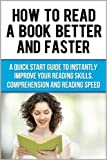 How to Read A Book Better and Faster: A Quick Start Guide to Instantly Improve Your Reading Skills, Comprehension and Reading Speed (Speed Reading Techniques)