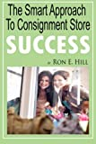 "The Smart Approach To Consignment Store Success: How To Create ""WOW And $$$"" For Your New Or Existing Consignment Store"
