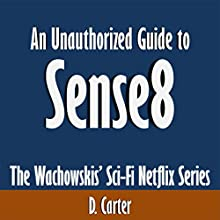 An Unauthorized Guide to Sense8: The Wachowskis' Sci-Fi Netflix Series (       UNABRIDGED) by D. Carter Narrated by Kevin Kollins