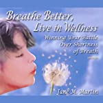 Breathe Better, Live in Wellness: Winning Your Battle Over Shortness of Breath | Jane M. Martin