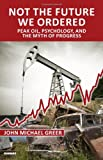 img - for Not the Future We Ordered: Peak Oil, Psychology, and the Myth of Progress book / textbook / text book