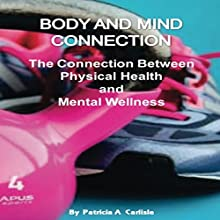 Body and Mind Connection: The Connection Between Physical Health and Mental Wellness | Livre audio Auteur(s) : Patricia A. Carlisle Narrateur(s) : Cathy Beard