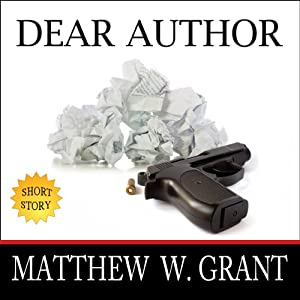 Dear Author: How Sending Agent Manuscript Queries & Receiving Publisher Rejection Letters Drives Writers Insane | [Matthew W. Grant]