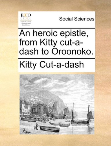An heroic epistle, from Kitty cut-a-dash to Oroonoko.