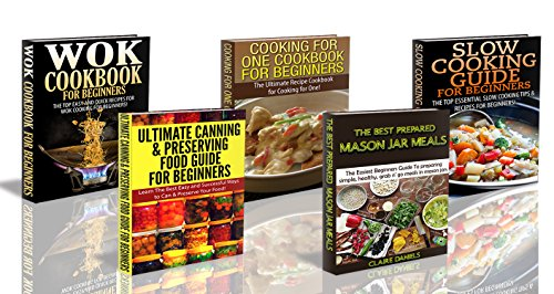 Cooking Books Box Set #8: Wok Cookbook for Beginners + Cooking for One Cookbook + Slow Cooking Guide + Ultimate Canning & Preserving Food Guide for Beginners ... Grilling, Jar Meals, Home Canning) by Claire Daniels