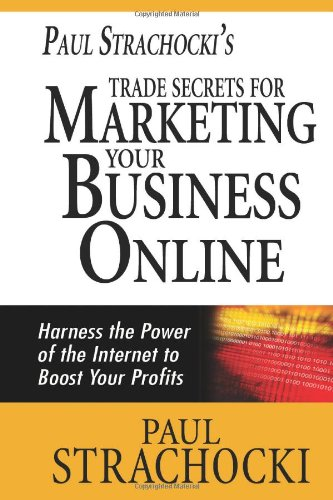 Paul Strachocki'S Trade Secrets For Marketing Your Business Online: Harness The Power Of The Internet To Boost Your Profits