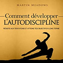 Comment Développer l'Autodiscipline [How to Develop Self Discipline]: Résiste Aux tentations et Atteins tes Objectifs à Long Terme [Resist Temptations and Reach Your Long Term Goals] | Livre audio Auteur(s) : Martin Meadows Narrateur(s) : Dimitri Ekama Eyong