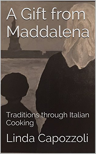 A Gift from Maddalena: Traditions through Italian Cooking by Linda Capozzoli