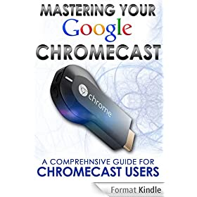 Mastering Your Google Chromecast: A Comprehensive Guide For Chromecast Users (Chromecast User Guide, Chromecast Setup, HDMI streaming media player) (English Edition)