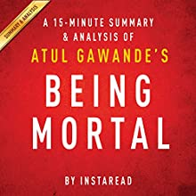 A 20-minute Summary of Atul Gawande's Being Mortal: Medicine and What Matters in the End (       UNABRIDGED) by Instaread Summaries Narrated by Jason P. Hilton