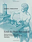 "Gabriel Finkelstein, ""Emil du Bois-Reymond: Neuroscience, Self, and Society in Nineteenth-Century Germany"" (MIT Press, 2013)"