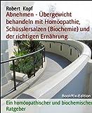 Abnehmen - Übergewicht behandeln mit Homöopathie, Schüsslersalzen (Biochemie) und der richtigen Ernährung: Ein homöopathischer und biochemischer Ratgeber