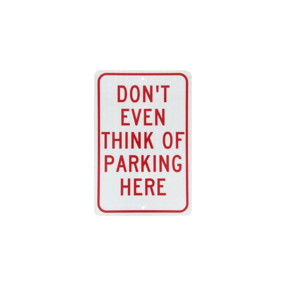 NMC TM16J Traffic Sign, Legend DONT EVEN THINK OF PARKING HERE, 12 Length x 18 Height, Engineer Grade Prismatic Reflective Aluminum 0.080, Red On White